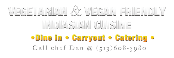 Vegetarian and Indiasian cuisine. Dine in carryout or catering. Call Chef Dan at 513-608-3980.